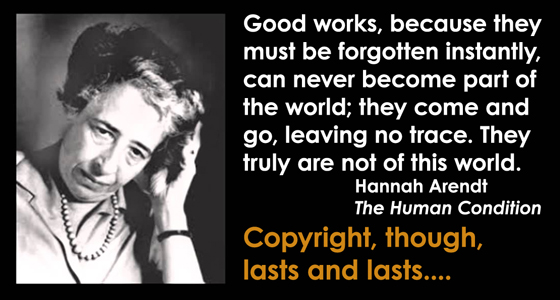 Hannah Arendt - Good works, because they must be forgotten instantly, can never become part of the world; they come and go, leaving no trace. They truly are not of this world.