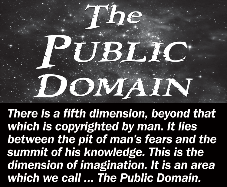 The Public Domain -- There is a fifth dimension, beyond that which is copyrighted by man. It lies between the pit of man's fears and the summit of his knowledge. This is the dimension of the imagination. It is an area which we call... The Public Domain.
